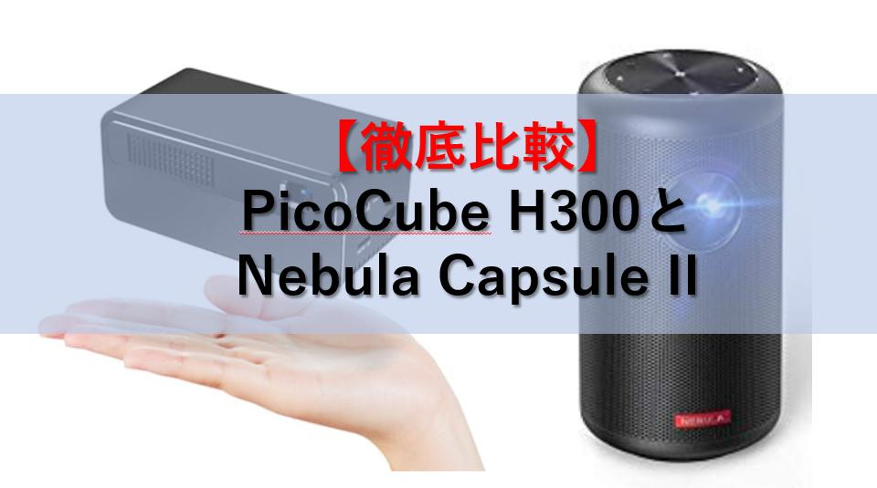 【徹底比較】「PicoCube H300」と「Nebula Capsule II」の性能比較